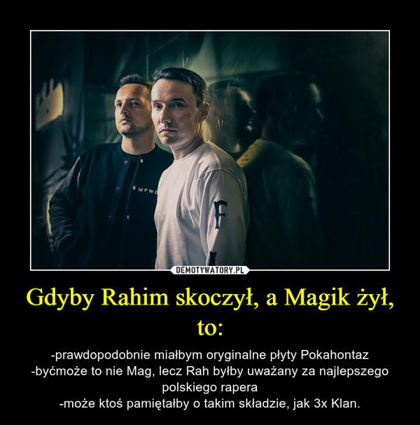 Gdyby Rahim skoczył, a Magik żył, to: – -prawdopodobnie miałbym oryginalne płyty Pokahontaz-byćmoże to nie Mag, lecz Rah byłby uważany za najlepszego polskiego rapera-może ktoś pamiętałby o takim składzie, jak 3x Klan.