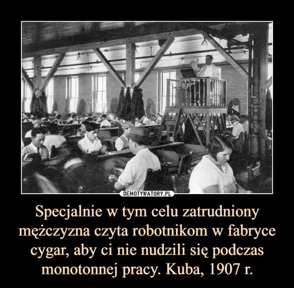 Specjalnie w tym celu zatrudniony mężczyzna czyta robotnikom w fabryce cygar, aby ci nie nudzili się podczas monotonnej pracy. Kuba, 1907 r. –