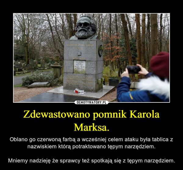 Zdewastowano pomnik Karola Marksa. – Oblano go czerwoną farbą a wcześniej celem ataku była tablica z nazwiskiem którą potraktowano tępym narzędziem.Mniemy nadzieję że sprawcy też spotkają się z tępym narzędziem.