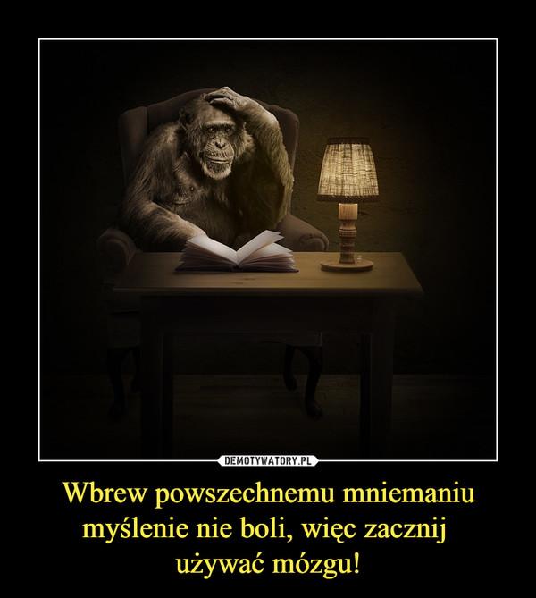 Wbrew powszechnemu mniemaniu myślenie nie boli, więc zacznij używać mózgu! –