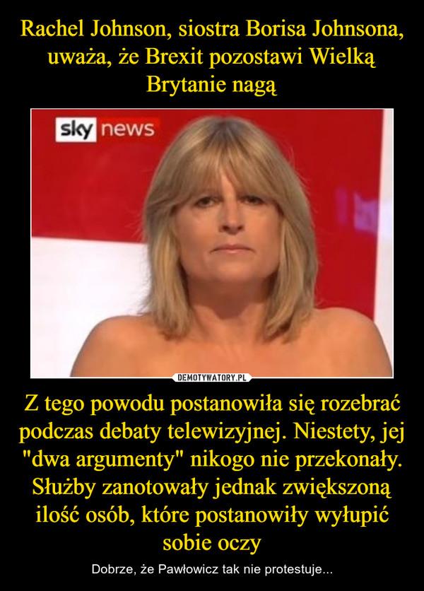 """Z tego powodu postanowiła się rozebrać podczas debaty telewizyjnej. Niestety, jej """"dwa argumenty"""" nikogo nie przekonały. Służby zanotowały jednak zwiększoną ilość osób, które postanowiły wyłupić sobie oczy – Dobrze, że Pawłowicz tak nie protestuje..."""