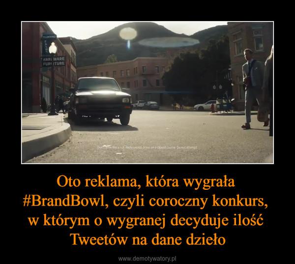 Oto reklama, która wygrała #BrandBowl, czyli coroczny konkurs, w którym o wygranej decyduje ilość Tweetów na dane dzieło –