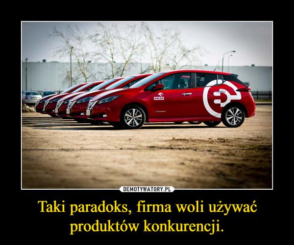 Taki paradoks, firma woli używać produktów konkurencji. –