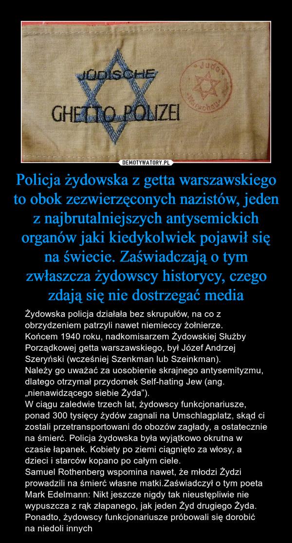 """Policja żydowska z getta warszawskiego to obok zezwierzęconych nazistów, jeden z najbrutalniejszych antysemickich organów jaki kiedykolwiek pojawił się na świecie. Zaświadczają o tym zwłaszcza żydowscy historycy, czego zdają się nie dostrzegać media – Żydowska policja działała bez skrupułów, na co z obrzydzeniem patrzyli nawet niemieccy żołnierze.Końcem 1940 roku, nadkomisarzem Żydowskiej Służby Porządkowej getta warszawskiego, był Józef Andrzej Szeryński (wcześniej Szenkman lub Szeinkman).Należy go uważać za uosobienie skrajnego antysemityzmu, dlatego otrzymał przydomek Self-hating Jew (ang. """"nienawidzącego siebie Żyda"""").W ciągu zaledwie trzech lat, żydowscy funkcjonariusze, ponad 300 tysięcy żydów zagnali na Umschlagplatz, skąd ci zostali przetransportowani do obozów zagłady, a ostatecznie na śmierć. Policja żydowska była wyjątkowo okrutna w czasie łapanek. Kobiety po ziemi ciągnięto za włosy, a dzieci i starców kopano po całym ciele.Samuel Rothenberg wspomina nawet, że młodzi Żydzi prowadzili na śmierć własne matki.Zaświadczył o tym poeta Mark Edelmann: Nikt jeszcze nigdy tak nieustępliwie nie wypuszcza z rąk złapanego, jak jeden Żyd drugiego Żyda. Ponadto, żydowscy funkcjonariusze próbowali się dorobić na niedoli innych"""