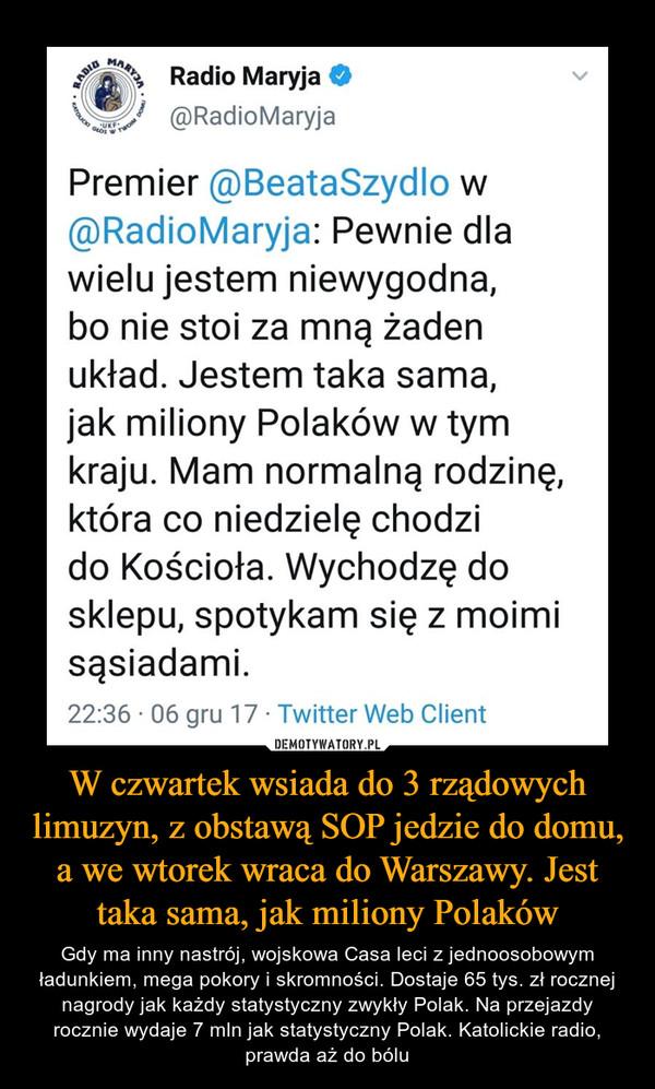 W czwartek wsiada do 3 rządowych limuzyn, z obstawą SOP jedzie do domu, a we wtorek wraca do Warszawy. Jest taka sama, jak miliony Polaków – Gdy ma inny nastrój, wojskowa Casa leci z jednoosobowym ładunkiem, mega pokory i skromności. Dostaje 65 tys. zł rocznej nagrody jak każdy statystyczny zwykły Polak. Na przejazdy rocznie wydaje 7 mln jak statystyczny Polak. Katolickie radio, prawda aż do bólu