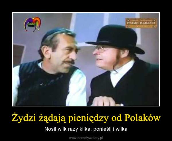 Żydzi żądają pieniędzy od Polaków – Nosił wilk razy kilka, ponieśli i wilka