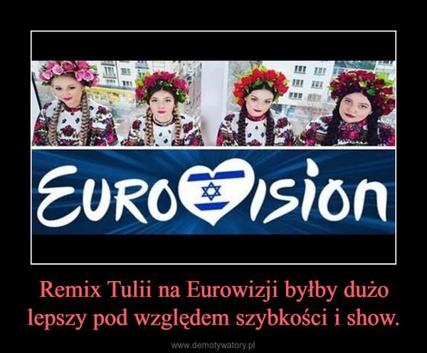 Remix Tulii na Eurowizji byłby dużo lepszy pod względem szybkości i show. –