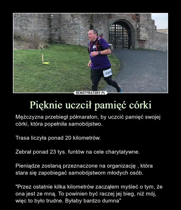 """Pięknie uczcił pamięć córki – Mężczyzna przebiegł półmaraton, by uczcić pamięć swojej córki, która popełniła samobójstwo. Trasa liczyła ponad 20 kilometrów.Zebrał ponad 23 tys. funtów na cele charytatywne.Pieniądze zostaną przeznaczone na organizację , która stara się zapobiegać samobójstwom młodych osób.""""Przez ostatnie kilka kilometrów zacząłem myśleć o tym, że ona jest ze mną. To powinien być raczej jej bieg, niż mój, więc to było trudne. Byłaby bardzo dumna"""""""