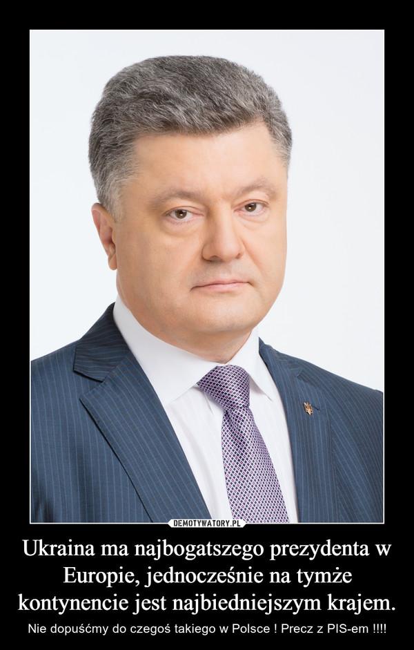 Ukraina ma najbogatszego prezydenta w Europie, jednocześnie na tymże kontynencie jest najbiedniejszym krajem. – Nie dopuśćmy do czegoś takiego w Polsce ! Precz z PIS-em !!!!