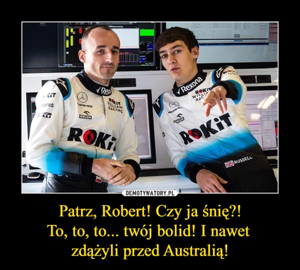 Patrz, Robert! Czy ja śnię?!To, to, to... twój bolid! I nawet zdążyli przed Australią! –