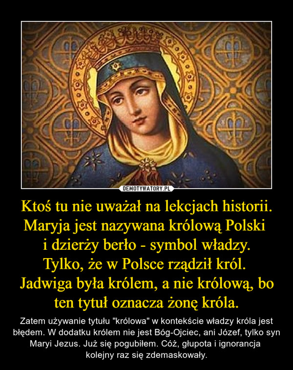 """Ktoś tu nie uważał na lekcjach historii. Maryja jest nazywana królową Polski i dzierży berło - symbol władzy.Tylko, że w Polsce rządził król. Jadwiga była królem, a nie królową, bo ten tytuł oznacza żonę króla. – Zatem używanie tytułu """"królowa"""" w kontekście władzy króla jest błędem. W dodatku królem nie jest Bóg-Ojciec, ani Józef, tylko syn Maryi Jezus. Już się pogubiłem. Cóż, głupota i ignorancja kolejny raz się zdemaskowały."""