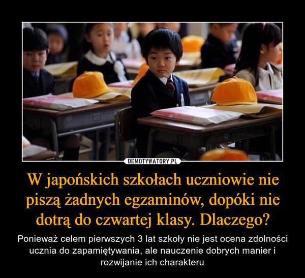 W japońskich szkołach uczniowie nie piszą żadnych egzaminów, dopóki nie dotrą do czwartej klasy. Dlaczego? – Ponieważ celem pierwszych 3 lat szkoły nie jest ocena zdolności ucznia do zapamiętywania, ale nauczenie dobrych manier i rozwijanie ich charakteru