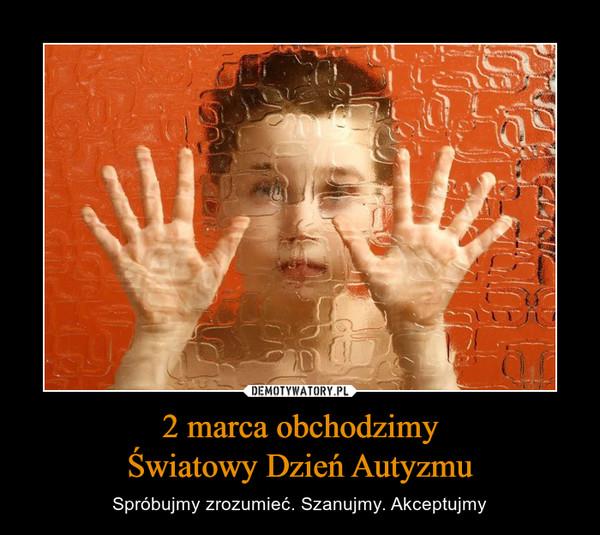 2 marca obchodzimyŚwiatowy Dzień Autyzmu – Spróbujmy zrozumieć. Szanujmy. Akceptujmy