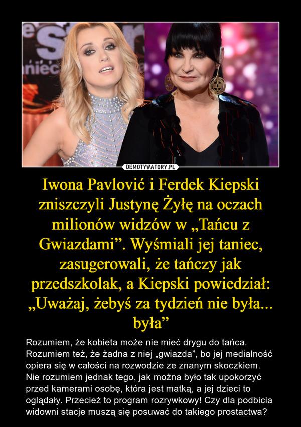 """Iwona Pavlović i Ferdek Kiepski zniszczyli Justynę Żyłę na oczach milionów widzów w """"Tańcu z Gwiazdami"""". Wyśmiali jej taniec, zasugerowali, że tańczy jak przedszkolak, a Kiepski powiedział: """"Uważaj, żebyś za tydzień nie była... była"""" – Rozumiem, że kobieta może nie mieć drygu do tańca. Rozumiem też, że żadna z niej """"gwiazda"""", bo jej medialność opiera się w całości na rozwodzie ze znanym skoczkiem. Nie rozumiem jednak tego, jak można było tak upokorzyć przed kamerami osobę, która jest matką, a jej dzieci to oglądały. Przecież to program rozrywkowy! Czy dla podbicia widowni stacje muszą się posuwać do takiego prostactwa?"""
