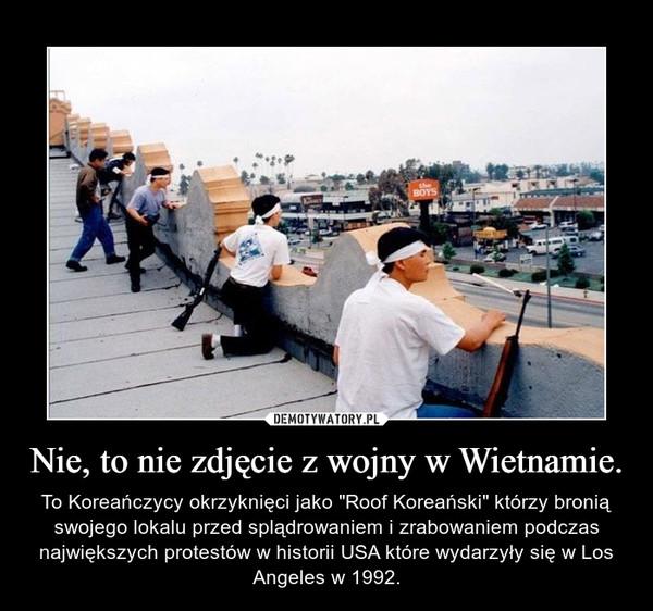 """Nie, to nie zdjęcie z wojny w Wietnamie. – To Koreańczycy okrzyknięci jako """"Roof Koreański"""" którzy bronią swojego lokalu przed splądrowaniem i zrabowaniem podczas największych protestów w historii USA które wydarzyły się w Los Angeles w 1992."""