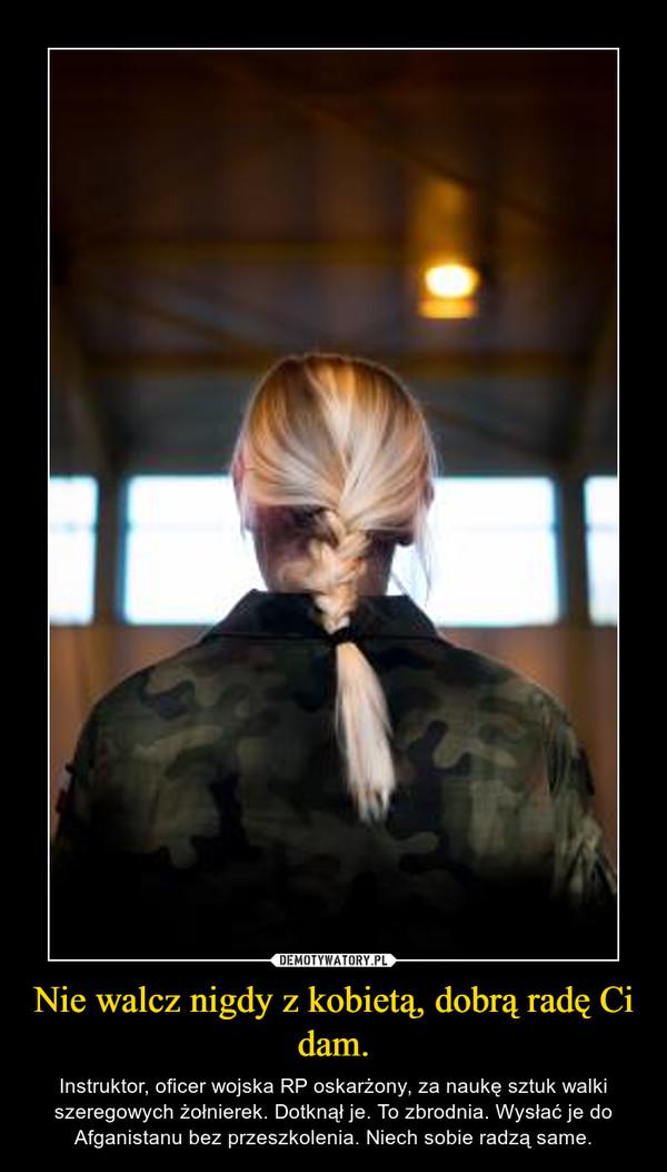 Nie walcz nigdy z kobietą, dobrą radę Ci dam. – Instruktor, oficer wojska RP oskarżony, za naukę sztuk walki szeregowych żołnierek. Dotknął je. To zbrodnia. Wysłać je do Afganistanu bez przeszkolenia. Niech sobie radzą same.