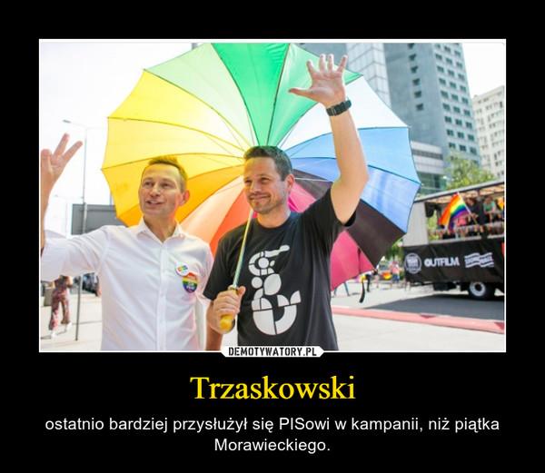 Trzaskowski – ostatnio bardziej przysłużył się PISowi w kampanii, niż piątka Morawieckiego.