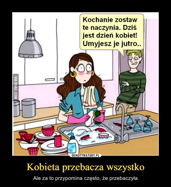 Kobieta przebacza wszystko – Ale za to przypomina często, że przebaczyła Kochanie zostawte naczynia. DZiSjest dzień kobiet!Umyjesz je jutro..