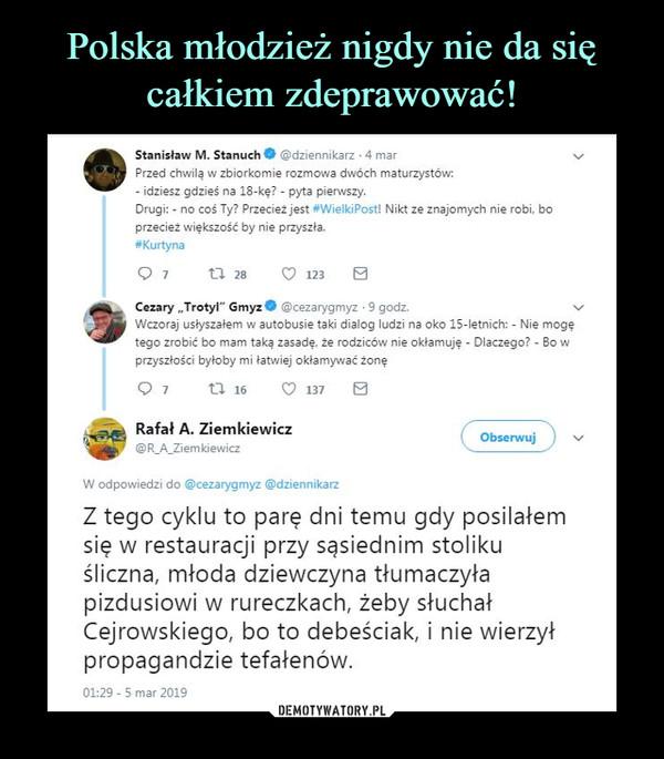 """–  O @dziennikarz 4 mar Stanisław M. Stanuch Przed chwilą w zbłorkomie rozmowa dwóch maturzystów: - idziesz gdzieś na 18-kę? - pyta pien.vszy. Drugi: - na coś Ty? Przecież jest #WiekiPost! Nikt ze znajomych nie robi, bo przecież większość by nie przyszłe. #Kurtyna ta 28 0 Cezary """"Trotyl"""" GmyzO @cezarygmyz • 9 godz. Wczoraj usłyszałem w autobusie taki dialog ludzi na oka 15-letnich: - Nie mogę tego zrobić bo mam taką zasadę, rodziców nie okłamuję - Dlaczego? • Bo w przyszłości byłoby mi łatwłej okłamywać żonę ta 16 C) 137 Rafał A. Ziemkiewicz Obserwuj W odpowiedzi do @cezarygmyz @dziennikarz Z tego cyklu to parę dni temu gdy posilałem się w restauracji przy sąsiednim stoliku śliczna, młoda dziewczyna tłumaczyła pizdusiowi w rureczkach, żeby słuchał Cejrowskiego, bo to debeściak, i nie wierzył propagandzie tefałenów. 01:29 - 5 mar 2019"""