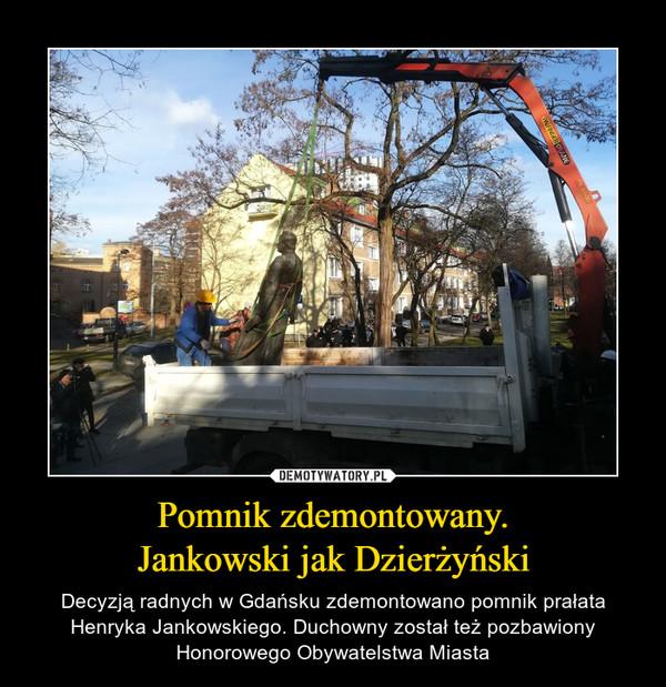 Pomnik zdemontowany.Jankowski jak Dzierżyński – Decyzją radnych w Gdańsku zdemontowano pomnik prałata Henryka Jankowskiego. Duchowny został też pozbawiony Honorowego Obywatelstwa Miasta