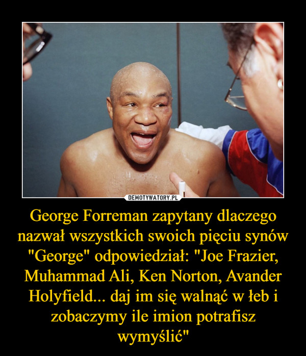 """George Forreman zapytany dlaczego nazwał wszystkich swoich pięciu synów """"George"""" odpowiedział: """"Joe Frazier, Muhammad Ali, Ken Norton, Avander Holyfield... daj im się walnąć w łeb i zobaczymy ile imion potrafisz wymyślić"""" –"""