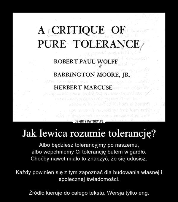 Jak lewica rozumie tolerancję? – Albo będziesz tolerancyjmy po naszemu,albo wepchniemy Ci tolerancję butem w gardło.Choćby nawet miało to znaczyć, że się udusisz.Każdy powinien się z tym zapoznać dla budowania własnej i społecznej świadomości.Źródło kieruje do całego tekstu. Wersja tylko eng.