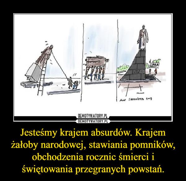 Jesteśmy krajem absurdów. Krajem żałoby narodowej, stawiania pomników, obchodzenia rocznic śmierci i świętowania przegranych powstań. –