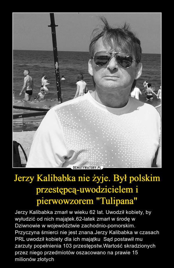 """Jerzy Kalibabka nie żyje. Był polskim przestępcą-uwodzicielem i pierwowzorem """"Tulipana"""" – Jerzy Kalibabka zmarł w wieku 62 lat. Uwodził kobiety, by wyłudzić od nich majątek.62-latek zmarł w środę w Dziwnowie w województwie zachodnio-pomorskim. Przyczyna śmierci nie jest znana.Jerzy Kalibabka w czasach PRL uwodził kobiety dla ich majątku  Sąd postawił mu zarzuty popełnienia 103 przestępstw.Wartość skradzionych przez niego przedmiotów oszacowano na prawie 15 milionów złotych"""
