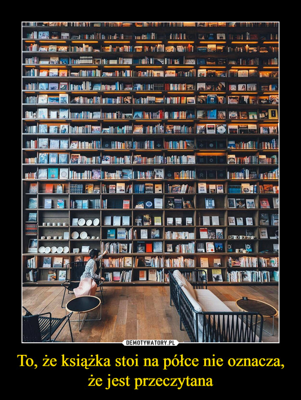 To, że książka stoi na półce nie oznacza, że jest przeczytana –