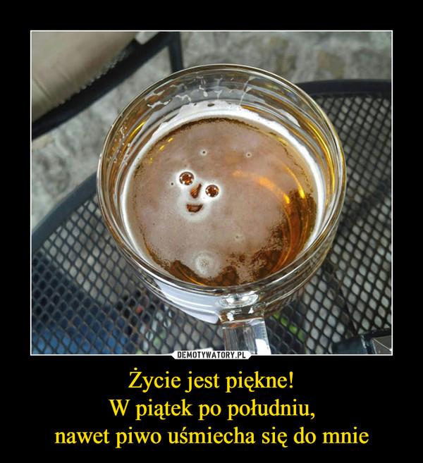 Życie jest piękne!W piątek po południu,nawet piwo uśmiecha się do mnie –