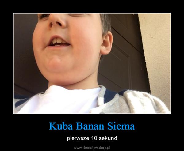 Kuba Banan Siema – pierwsze 10 sekund