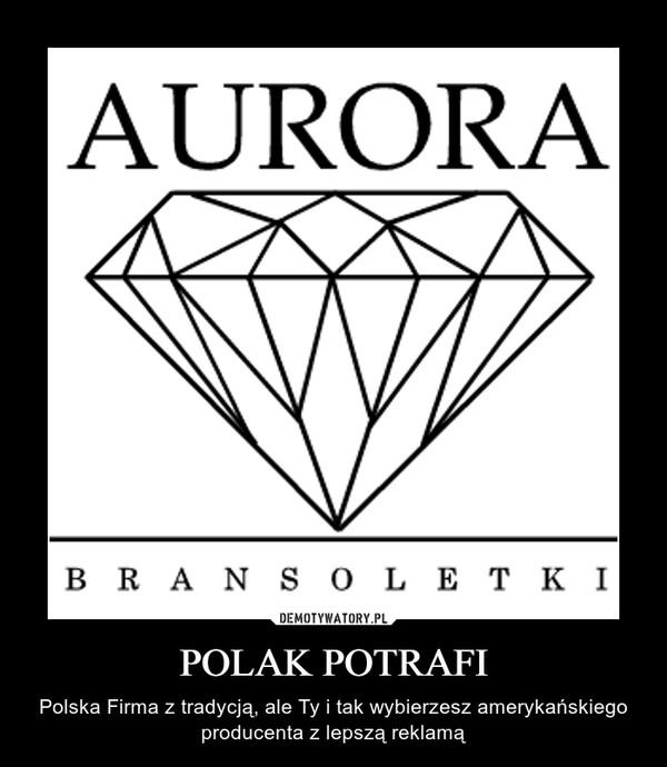 POLAK POTRAFI – Polska Firma z tradycją, ale Ty i tak wybierzesz amerykańskiego producenta z lepszą reklamą