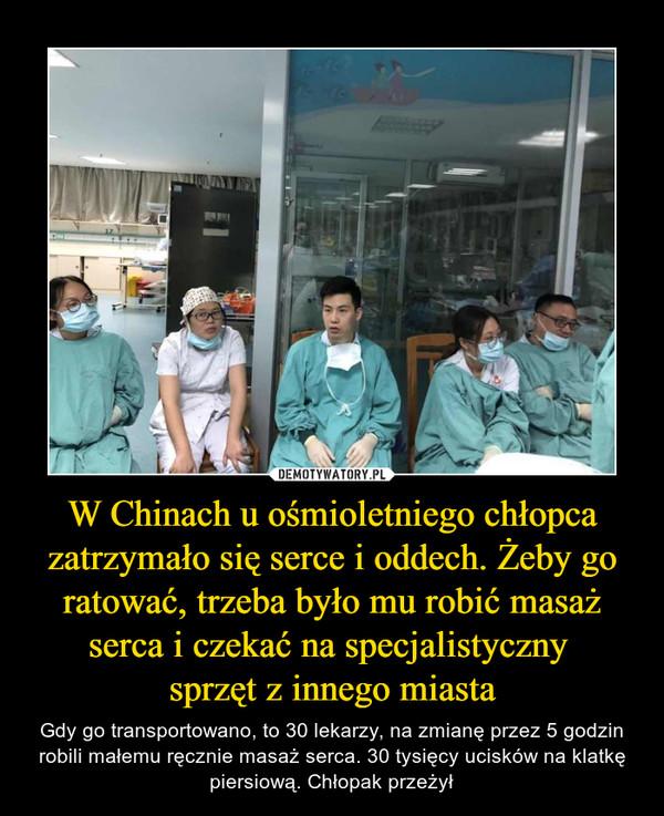W Chinach u ośmioletniego chłopca zatrzymało się serce i oddech. Żeby go ratować, trzeba było mu robić masaż serca i czekać na specjalistyczny sprzęt z innego miasta – Gdy go transportowano, to 30 lekarzy, na zmianę przez 5 godzin robili małemu ręcznie masaż serca. 30 tysięcy ucisków na klatkę piersiową. Chłopak przeżył