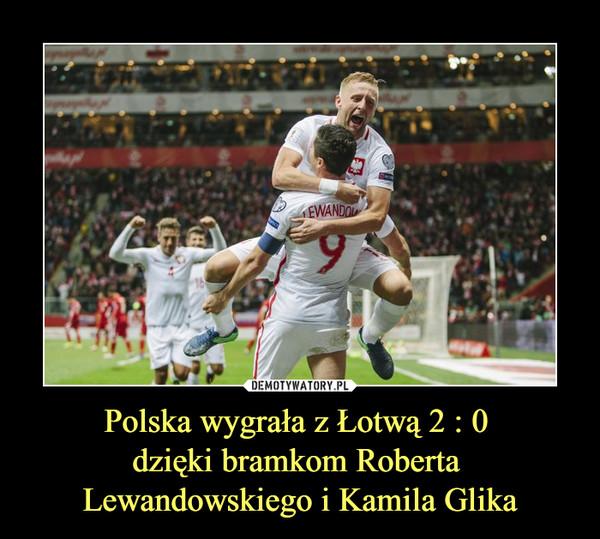 Polska wygrała z Łotwą 2 : 0 dzięki bramkom Roberta Lewandowskiego i Kamila Glika –