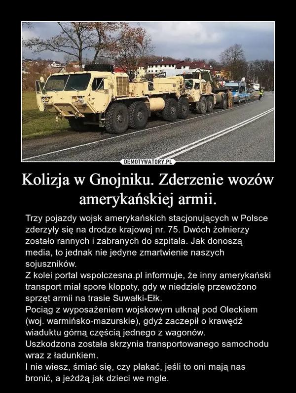 Kolizja w Gnojniku. Zderzenie wozów amerykańskiej armii. – Trzy pojazdy wojsk amerykańskich stacjonujących w Polsce zderzyły się na drodze krajowej nr. 75. Dwóch żołnierzy zostało rannych i zabranych do szpitala. Jak donoszą media, to jednak nie jedyne zmartwienie naszych sojuszników.Z kolei portal wspolczesna.pl informuje, że inny amerykański transport miał spore kłopoty, gdy w niedzielę przewożono sprzęt armii na trasie Suwałki-Ełk.Pociąg z wyposażeniem wojskowym utknął pod Oleckiem (woj. warmińsko-mazurskie), gdyż zaczepił o krawędź wiaduktu górną częścią jednego z wagonów.Uszkodzona została skrzynia transportowanego samochodu wraz z ładunkiem.I nie wiesz, śmiać się, czy płakać, jeśli to oni mają nas bronić, a jeżdżą jak dzieci we mgle.