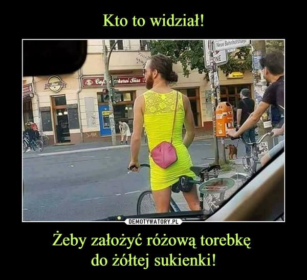 Żeby założyć różową torebkę do żółtej sukienki! –