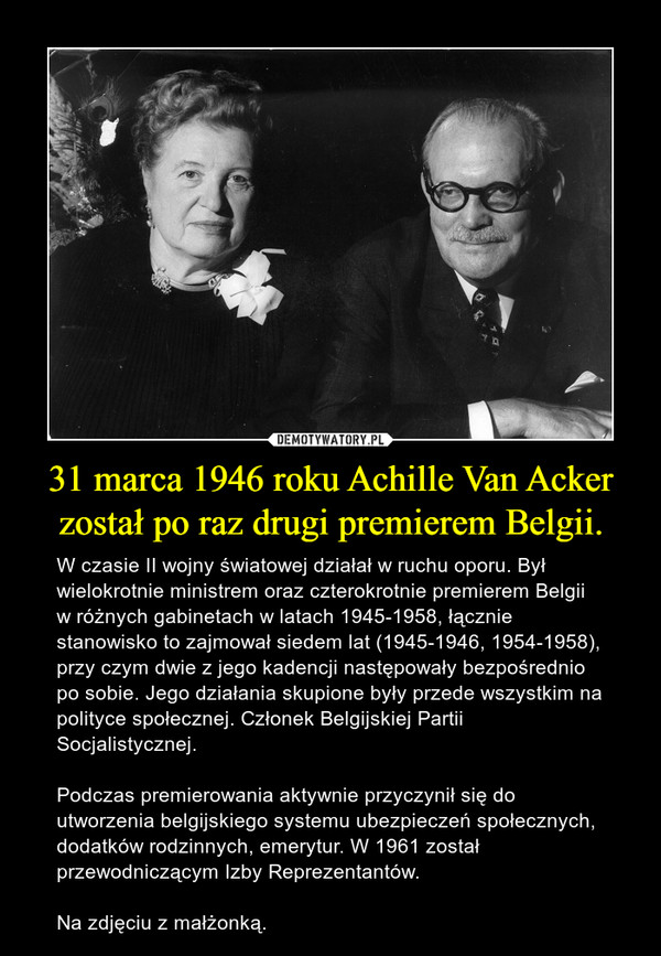 31 marca 1946 roku Achille Van Acker został po raz drugi premierem Belgii. – W czasie II wojny światowej działał w ruchu oporu. Był wielokrotnie ministrem oraz czterokrotnie premierem Belgii w różnych gabinetach w latach 1945-1958, łącznie stanowisko to zajmował siedem lat (1945-1946, 1954-1958), przy czym dwie z jego kadencji następowały bezpośrednio po sobie. Jego działania skupione były przede wszystkim na polityce społecznej. Członek Belgijskiej Partii Socjalistycznej.Podczas premierowania aktywnie przyczynił się do utworzenia belgijskiego systemu ubezpieczeń społecznych, dodatków rodzinnych, emerytur. W 1961 został przewodniczącym Izby Reprezentantów. Na zdjęciu z małżonką.