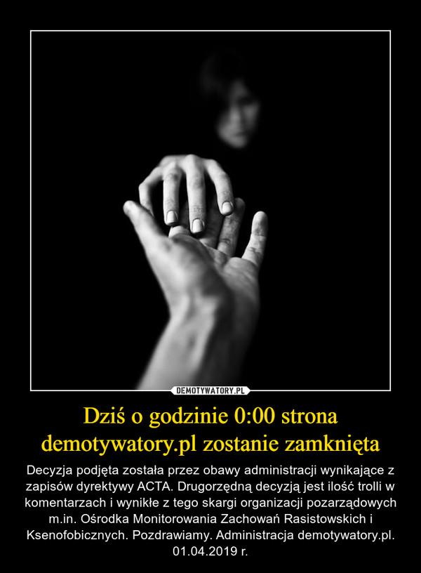 Dziś o godzinie 0:00 strona demotywatory.pl zostanie zamknięta – Decyzja podjęta została przez obawy administracji wynikające z zapisów dyrektywy ACTA. Drugorzędną decyzją jest ilość trolli w komentarzach i wynikłe z tego skargi organizacji pozarządowych m.in. Ośrodka Monitorowania Zachowań Rasistowskich i Ksenofobicznych. Pozdrawiamy. Administracja demotywatory.pl. 01.04.2019 r.