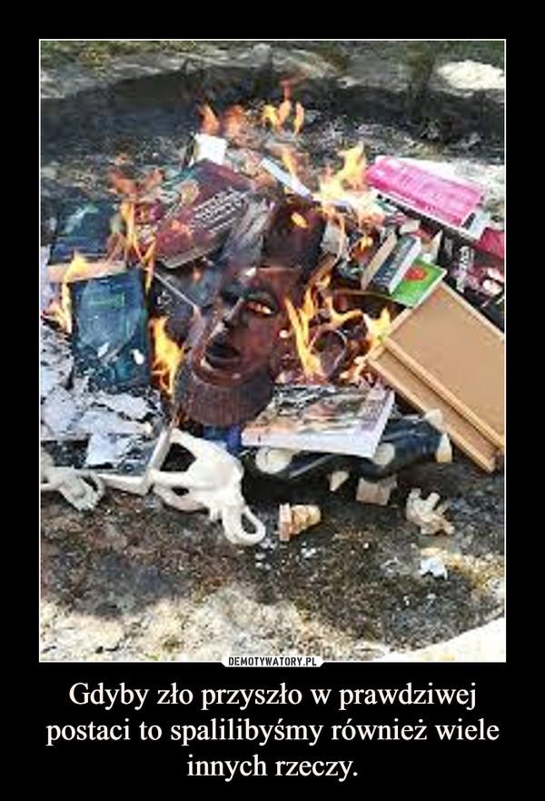 Gdyby zło przyszło w prawdziwej postaci to spalilibyśmy również wiele innych rzeczy. –