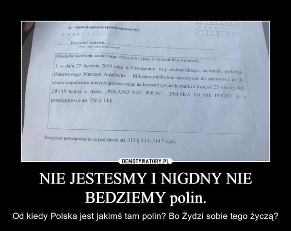 NIE JESTESMY I NIGDNY NIE BEDZIEMY polin. – Od kiedy Polska jest jakimś tam polin? Bo Żydzi sobie tego życzą?
