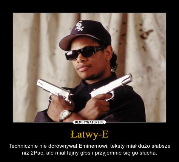 Łatwy-E – Technicznie nie dorównywał Eminemowi, teksty miał dużo słabsze niż 2Pac, ale miał fajny głos i przyjemnie się go słucha.