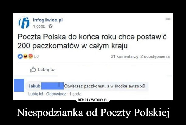 Niespodzianka od Poczty Polskiej –  infogliwice.pl1 godzPoczta Polska do końca roku chce postawić200 paczkomatów w calym kraju0 95331 komentarzy 2 udostępnieniab Lubie to!JakubOtwierasz paczkomat, a w środku awizo xDLubię to! Odpowiedz- 1 godz