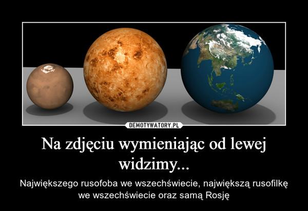 Na zdjęciu wymieniając od lewej widzimy... – Największego rusofoba we wszechświecie, największą rusofilkę we wszechświecie oraz samą Rosję