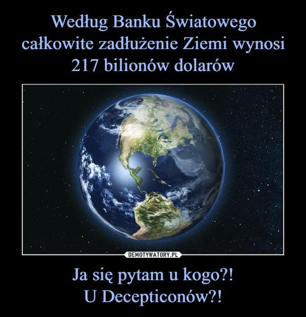 Ja się pytam u kogo?!U Decepticonów?! –