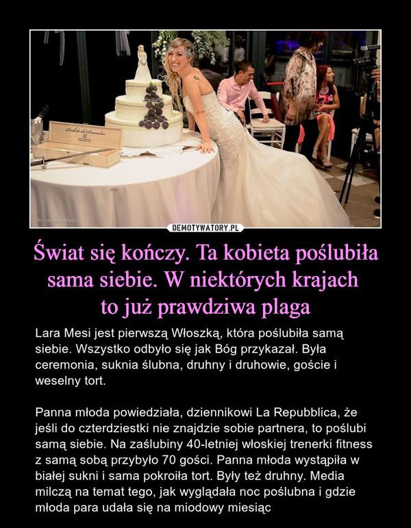 Świat się kończy. Ta kobieta poślubiła sama siebie. W niektórych krajach to już prawdziwa plaga – Lara Mesi jest pierwszą Włoszką, która poślubiła samą siebie. Wszystko odbyło się jak Bóg przykazał. Była ceremonia, suknia ślubna, druhny i druhowie, goście i weselny tort.Panna młoda powiedziała, dziennikowi La Repubblica, że jeśli do czterdziestki nie znajdzie sobie partnera, to poślubi samą siebie. Na zaślubiny 40-letniej włoskiej trenerki fitness z samą sobą przybyło 70 gości. Panna młoda wystąpiła w białej sukni i sama pokroiła tort. Były też druhny. Media milczą na temat tego, jak wyglądała noc poślubna i gdzie młoda para udała się na miodowy miesiąc