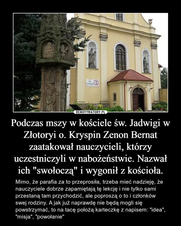 """Podczas mszy w kościele św. Jadwigi w Złotoryi o. Kryspin Zenon Bernat zaatakował nauczycieli, którzy uczestniczyli w nabożeństwie. Nazwał ich """"swołoczą"""" i wygonił z kościoła. – Mimo, że parafia za to przeprosiła, trzeba mieć nadzieję, że nauczyciele dobrze zapamiętają tę lekcję i nie tylko sami przestaną tam przychodzić, ale poproszą o to i członków swej rodziny. A jak już naprawdę nie będą mogli się powstrzymać, to na tacę położą karteczkę z napisem: """"idea"""", """"misja"""", """"powołanie"""""""