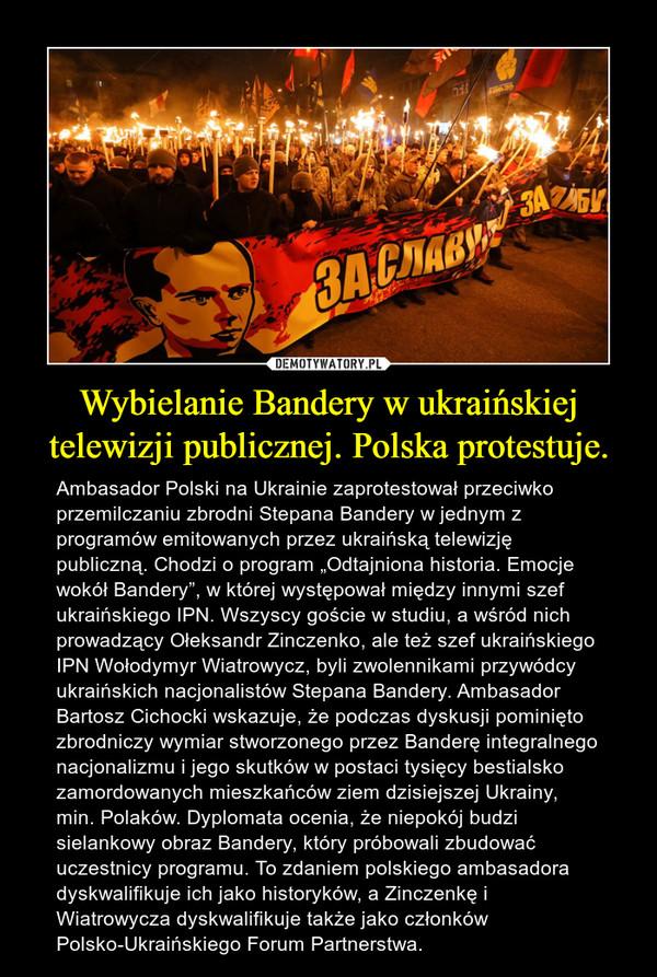 """Wybielanie Bandery w ukraińskiej telewizji publicznej. Polska protestuje. – Ambasador Polski na Ukrainie zaprotestował przeciwko przemilczaniu zbrodni Stepana Bandery w jednym z programów emitowanych przez ukraińską telewizję publiczną. Chodzi o program """"Odtajniona historia. Emocje wokół Bandery"""", w której występował między innymi szef ukraińskiego IPN. Wszyscy goście w studiu, a wśród nich prowadzący Ołeksandr Zinczenko, ale też szef ukraińskiego IPN Wołodymyr Wiatrowycz, byli zwolennikami przywódcy ukraińskich nacjonalistów Stepana Bandery. Ambasador Bartosz Cichocki wskazuje, że podczas dyskusji pominięto zbrodniczy wymiar stworzonego przez Banderę integralnego nacjonalizmu i jego skutków w postaci tysięcy bestialsko zamordowanych mieszkańców ziem dzisiejszej Ukrainy, min. Polaków. Dyplomata ocenia, że niepokój budzi sielankowy obraz Bandery, który próbowali zbudować uczestnicy programu. To zdaniem polskiego ambasadora dyskwalifikuje ich jako historyków, a Zinczenkę i Wiatrowycza dyskwalifikuje także jako członków Polsko-Ukraińskiego Forum Partnerstwa."""