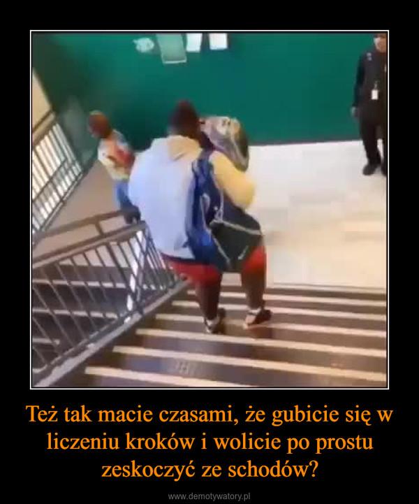 Też tak macie czasami, że gubicie się w liczeniu kroków i wolicie po prostu zeskoczyć ze schodów? –