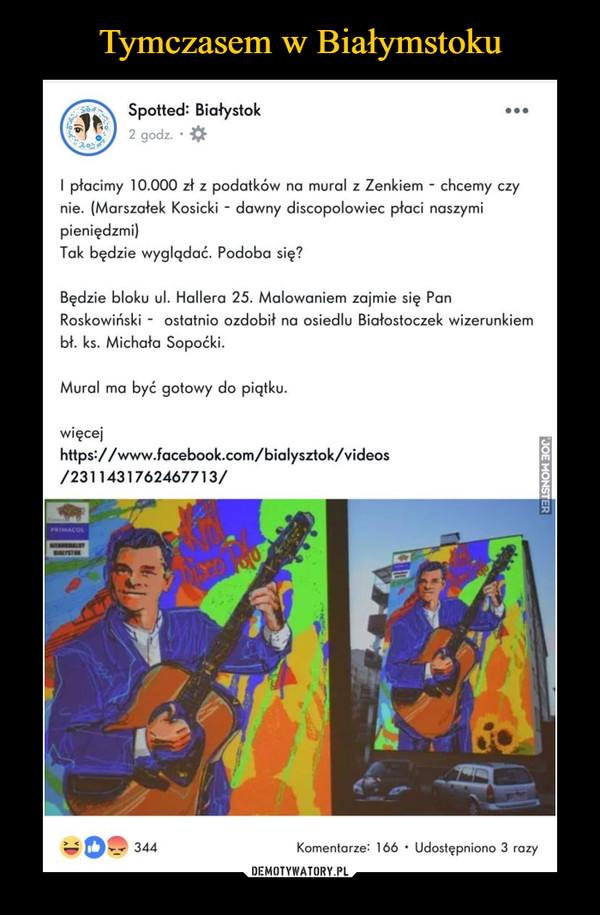 –  Spotted: Białystok 2 godz. • I płacimy 10.000 zł z podatków na mural z Zenkiem - chcemy czy nie. (Marszałek Kosicki - dawny discopolowiec płaci naszymi pieniędzmi) Tak będzie wyglądać. Podoba się? Będzie bloku ul. Hallera 25. Malowaniem zajmie się Pan Roskowiński - ostatnio ozdobił na osiedlu Białostoczek wizerunkiem bł. ks. Michała Sopoćki. Mural ma być gotowy do piątku. więcej https://www.facebook.com/bialysztok/videos /2311431762467713/