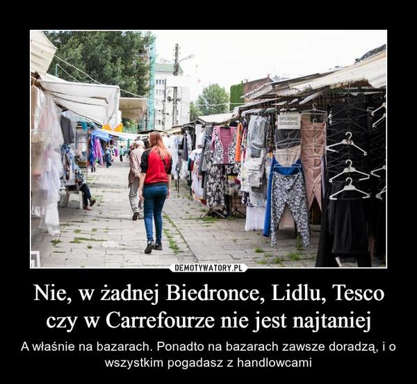 Nie, w żadnej Biedronce, Lidlu, Tesco czy w Carrefourze nie jest najtaniej – A właśnie na bazarach. Ponadto na bazarach zawsze doradzą, i o wszystkim pogadasz z handlowcami
